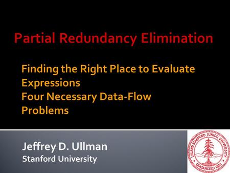 Jeffrey D. Ullman Stanford University. 2  Generalizes: 1.Moving loop-invariant computations outside the loop. 2.Eliminating common subexpressions. 3.True.