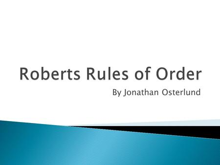 By Jonathan Osterlund  Robert's Rules of Order are a book on how our government should be run. It includes details on General Assemblies, Motions, Officers,