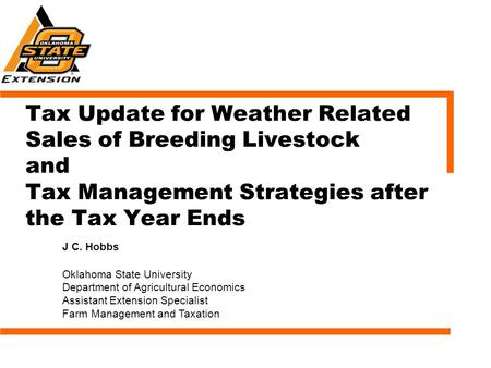 Tax Update for Weather Related Sales of Breeding Livestock and Tax Management Strategies after the Tax Year Ends J C. Hobbs Oklahoma State University Department.