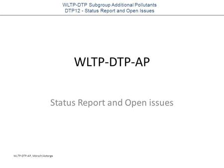 WLTP-DTP-AP, Mörsch/Astorga WLTP-DTP Subgroup Additional Pollutants DTP12 - Status Report and Open Issues WLTP-DTP-AP Status Report and Open issues.