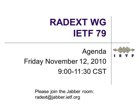 RADEXT WG IETF 79 Agenda Friday November 12, 2010 9:00-11:30 CST Please join the Jabber room: