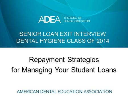 SENIOR LOAN EXIT INTERVIEW DENTAL HYGIENE CLASS OF 2014 Repayment Strategies for Managing Your Student Loans.