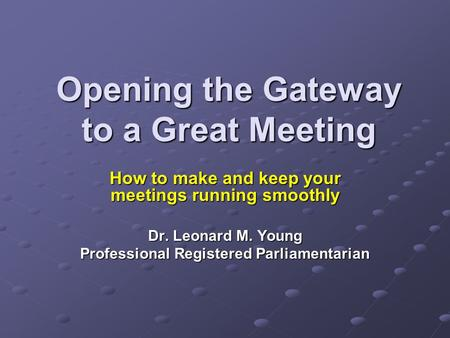 Opening the Gateway to a Great Meeting How to make and keep your meetings running smoothly Dr. Leonard M. Young Professional Registered Parliamentarian.