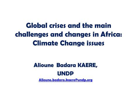 Global crises and the main challenges and changes in Africa: Climate Change issues Alioune Badara KAERE, UNDP