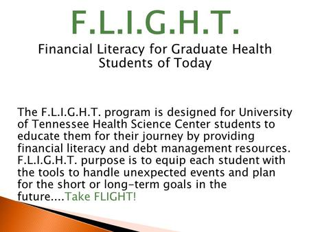 F.L.I.G.H.T. Financial Literacy for Graduate Health Students of Today The F.L.I.G.H.T. program is designed for University of Tennessee Health Science Center.