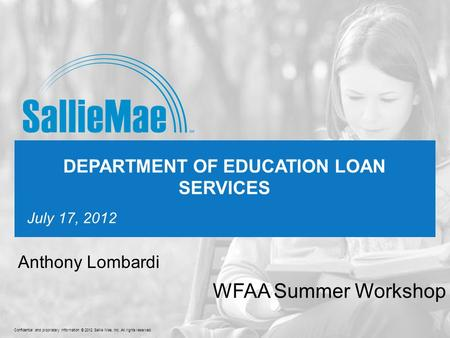 Confidential and proprietary information © 2012 Sallie Mae, Inc. All rights reserved. 1 July 17, 2012 DEPARTMENT OF EDUCATION LOAN SERVICES WFAA Summer.