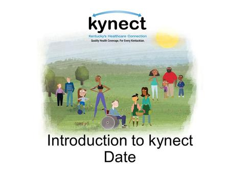 Introduction to kynect Date. Objectives Understand the importance of health coverage Understand basic components of kynect Describe new coverage options.