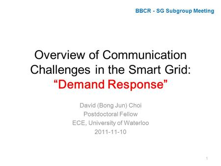 "Overview of Communication Challenges in the Smart Grid: ""Demand Response"" David (Bong Jun) Choi Postdoctoral Fellow ECE, University of Waterloo 2011-11-10."