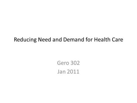 Reducing Need and Demand for Health Care Gero 302 Jan 2011.