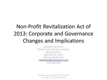 Non-Profit Revitalization Act of 2013: Corporate and Governance Changes and Implications Michael A. de Freitas William C. Moran & Associates, P.C. Attorneys.