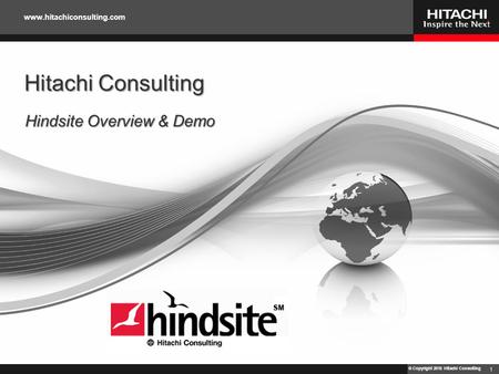 © Copyright 2010 Hitachi Consulting www.hitachiconsulting.com Hitachi Consulting Hindsite Overview & Demo 1.
