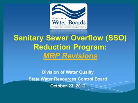 Sanitary Sewer Overflow (SSO) Reduction Program: MRP Revisions Division of Water Quality State Water Resources Control Board October 23, 2012.