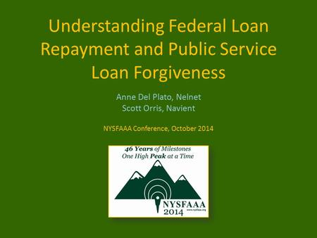 Understanding Federal Loan Repayment and Public Service Loan Forgiveness Anne Del Plato, Nelnet Scott Orris, Navient NYSFAAA Conference, October 2014.