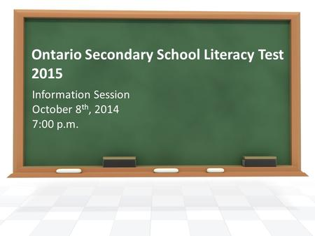 Ontario Secondary School Literacy Test 2015 Information Session October 8 th, 2014 7:00 p.m.