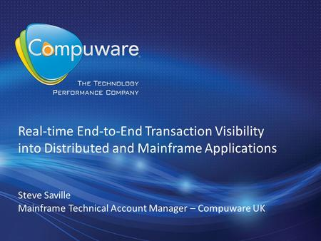 1 Real-time End-to-End Transaction Visibility into Distributed and Mainframe Applications Steve Saville Mainframe Technical Account Manager – Compuware.