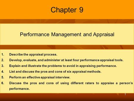 1 Chapter 9 Performance Management and Appraisal 1. 1.Describe the appraisal process. 2. 2.Develop, evaluate, and administer at least four performance.