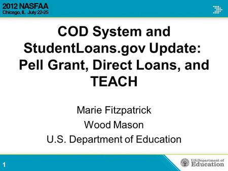 COD System and StudentLoans.gov Update: Pell Grant, Direct Loans, and TEACH Marie Fitzpatrick Wood Mason U.S. Department of Education 1.
