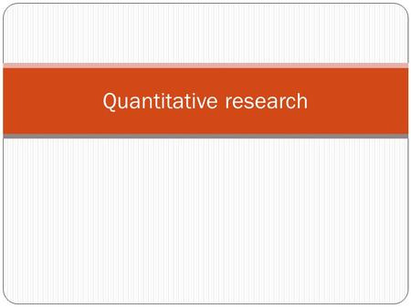 Quantitative research. DEFINITION Quantitative research is a formal, objective, systematic process in which numerical data are used to obtain information.