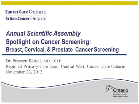 Dr. Praveen Bansal, MD, CCFP Regional Primary Care Lead, Central West, Cancer Care Ontario November 23, 2013 Annual Scientific Assembly Spotlight on Cancer.