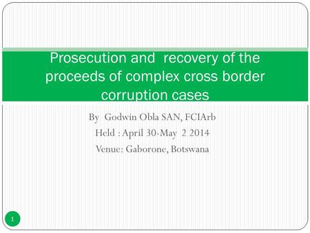 By Godwin Obla SAN, FCIArb Held : April 30-May 2 2014 Venue: Gaborone, Botswana Prosecution and recovery of the proceeds of complex cross border corruption.
