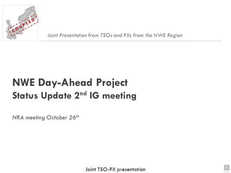 1 page 1 C O U P L E D Joint TSO-PX presentation NWE Day-Ahead Project Status Update 2 nd IG meeting NRA meeting October 26 th Joint Presentation from.