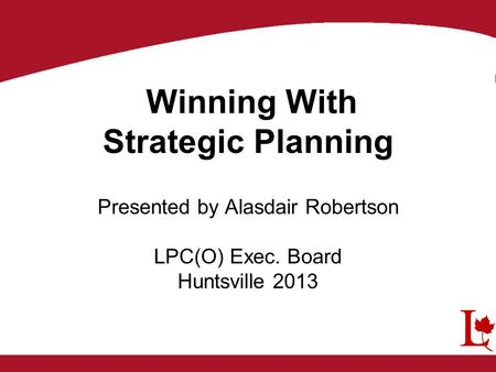 Winning With Strategic Planning Presented by Alasdair Robertson LPC(O) Exec. Board Huntsville 2013.