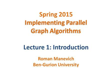 Implementing Parallel Graph Algorithms Spring 2015 Implementing Parallel Graph Algorithms Lecture 1: Introduction Roman Manevich Ben-Gurion University.