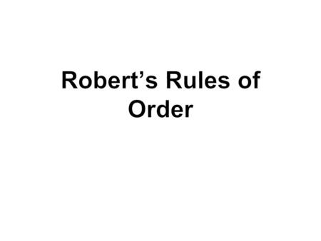  All meetings are run by Robert's Rules of Order  The rules are intended to facilitate the meeting  Ensure that all decisions are made fairly  All.