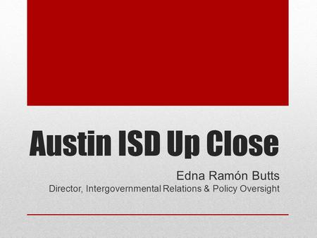 Austin ISD Up Close Edna Ramón Butts Director, Intergovernmental Relations & Policy Oversight.