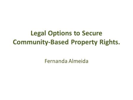 Legal Options to Secure Community-Based Property Rights. Fernanda Almeida.