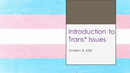 Introduction to Trans* Issues Andrew & Ariel. Transgender: A person whose gender identity does not match their assigned sex at birth. Cisgender: A person.