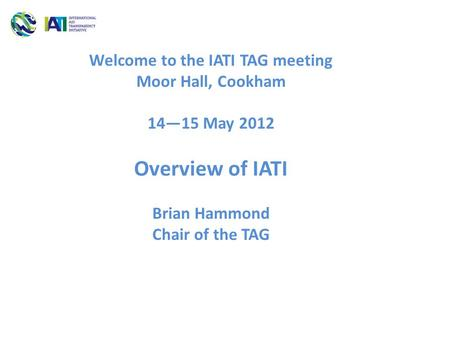 Welcome to the IATI TAG meeting Moor Hall, Cookham 14—15 May 2012 Overview of IATI Brian Hammond Chair of the TAG.