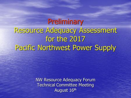 Preliminary Resource Adequacy Assessment for the 2017 Pacific Northwest Power Supply NW Resource Adequacy Forum Technical Committee Meeting August 16 th.