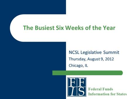 The Busiest Six Weeks of the Year NCSL Legislative Summit Thursday, August 9, 2012 Chicago, IL Federal Funds Information for States.