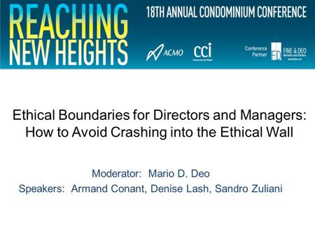 Ethical Boundaries for Directors and Managers: How to Avoid Crashing into the Ethical Wall Moderator: Mario D. Deo Speakers: Armand Conant, Denise Lash,