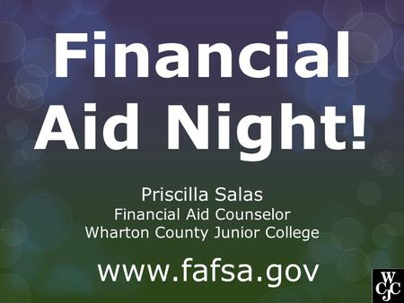 Financial Aid Night! Priscilla Salas Financial Aid Counselor Wharton County Junior College www.fafsa.gov.