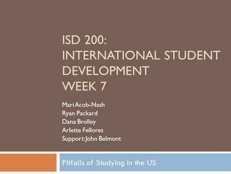 Pitfalls of Studying in the US ISD 200: INTERNATIONAL STUDENT DEVELOPMENT WEEK 7 Mari Acob-Nash Ryan Packard Dana Brolley Arlette Fellores Support: John.