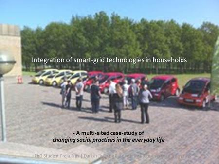 Integration of smart-grid technologies in households - A multi-sited case-study of changing social practices in the everyday life PhD Student Freja Friis.