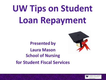 UW Tips on Student Loan Repayment Presented by Laura Mason School of Nursing for Student Fiscal Services.