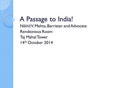 A Passage to India! Nikhil V. Mehta, Barrister and Advocate Rendezvous Room Taj Mahal Tower 14 th October 2014.
