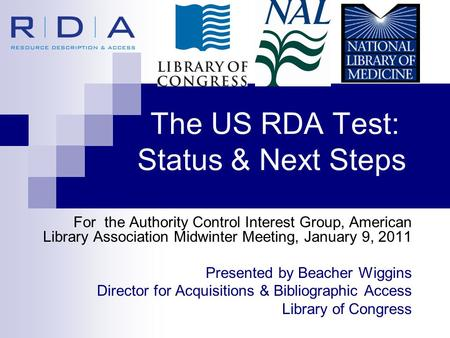 The US RDA Test: Status & Next Steps For the Authority Control Interest Group, American Library Association Midwinter Meeting, January 9, 2011 Presented.