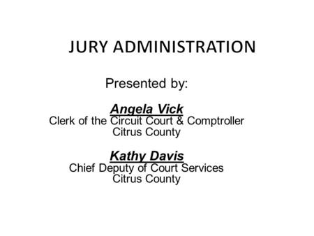 Presented by: Chief Deputy of Court Services Citrus County Presented by: Angela Vick Clerk of the Circuit Court & Comptroller Citrus County Kathy Davis.