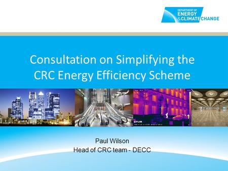 Consultation on Simplifying the CRC Energy Efficiency Scheme Paul Wilson Head of CRC team - DECC.