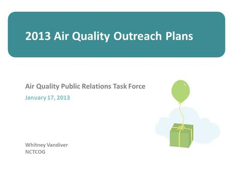 Whitney Vandiver NCTCOG Air Quality Public Relations Task Force January 17, 2013 2013 Air Quality Outreach Plans.