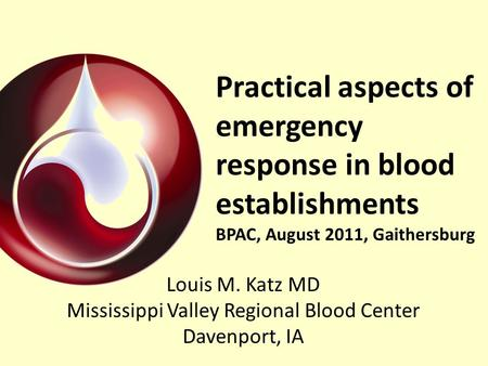 Practical aspects of emergency response in blood establishments BPAC, August 2011, Gaithersburg Louis M. Katz MD Mississippi Valley Regional Blood Center.