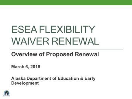 ESEA FLEXIBILITY WAIVER RENEWAL Overview of Proposed Renewal March 6, 2015 Alaska Department of Education & Early Development.