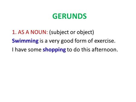GERUNDS 1. AS A NOUN: (subject or object) Swimming is a very good form of exercise. I have some shopping to do this afternoon.