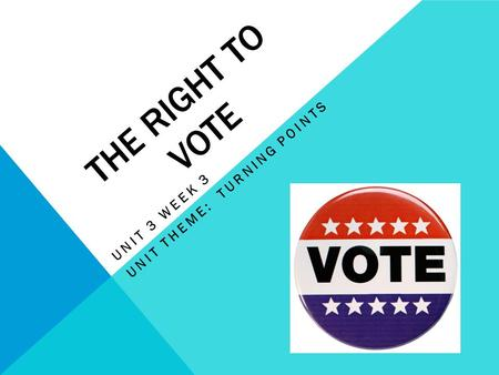 THE RIGHT TO VOTE UNIT 3 WEEK 3 UNIT THEME: TURNING POINTS.