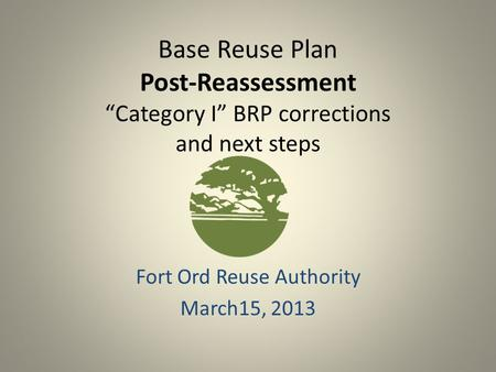 "Base Reuse Plan Post-Reassessment ""Category I"" BRP corrections and next steps Fort Ord Reuse Authority March15, 2013."