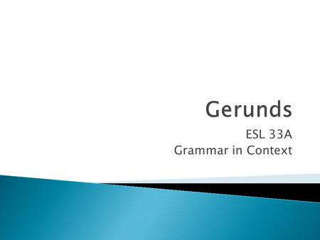 ESL 33A Grammar in Context. A gerund is the present participle of the verb without the be verb Riding a horse is a lot of fun. I enjoy riding a horse.
